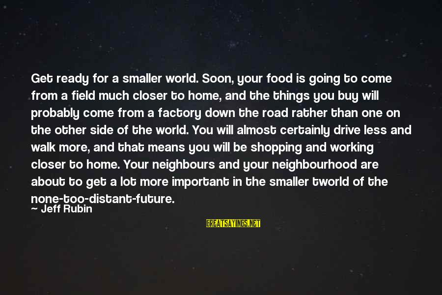 Jeff Rubin Sayings By Jeff Rubin: Get ready for a smaller world. Soon, your food is going to come from a