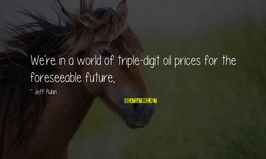 Jeff Rubin Sayings By Jeff Rubin: We're in a world of triple-digit oil prices for the foreseeable future,