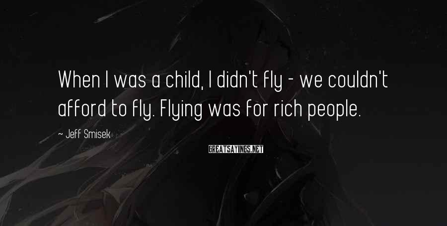 Jeff Smisek Sayings: When I was a child, I didn't fly - we couldn't afford to fly. Flying
