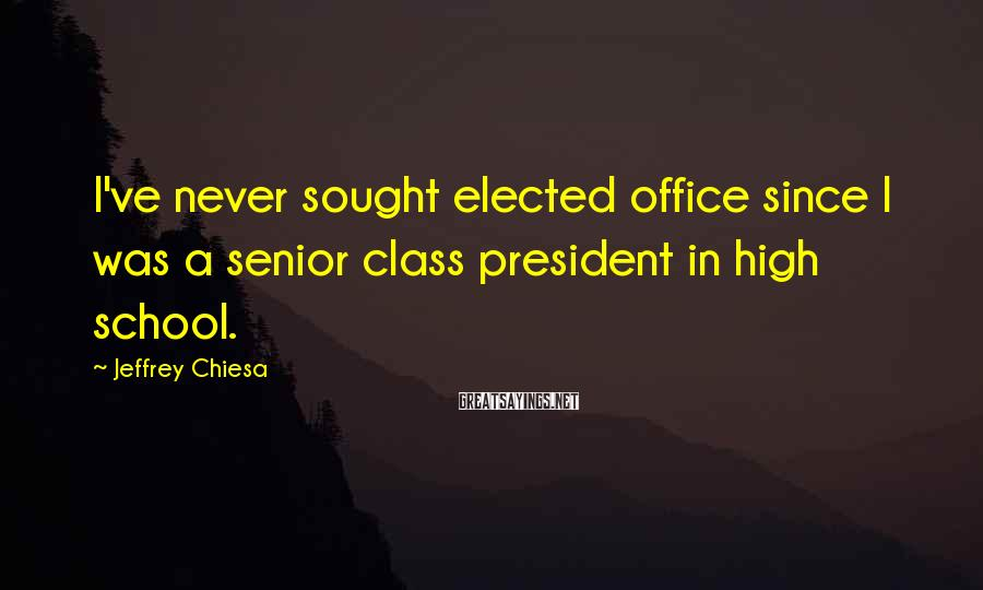 Jeffrey Chiesa Sayings: I've never sought elected office since I was a senior class president in high school.