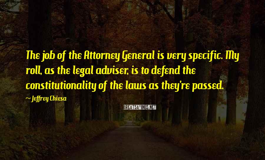 Jeffrey Chiesa Sayings: The job of the Attorney General is very specific. My roll, as the legal adviser,