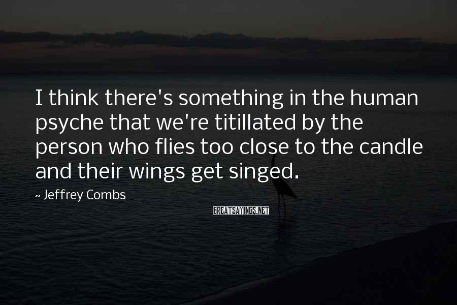 Jeffrey Combs Sayings: I think there's something in the human psyche that we're titillated by the person who