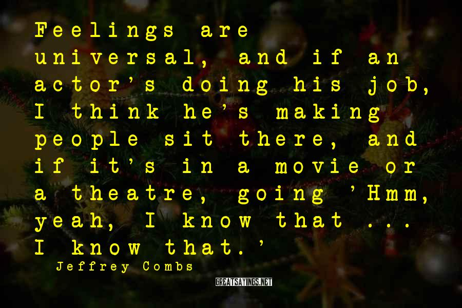 Jeffrey Combs Sayings: Feelings are universal, and if an actor's doing his job, I think he's making people