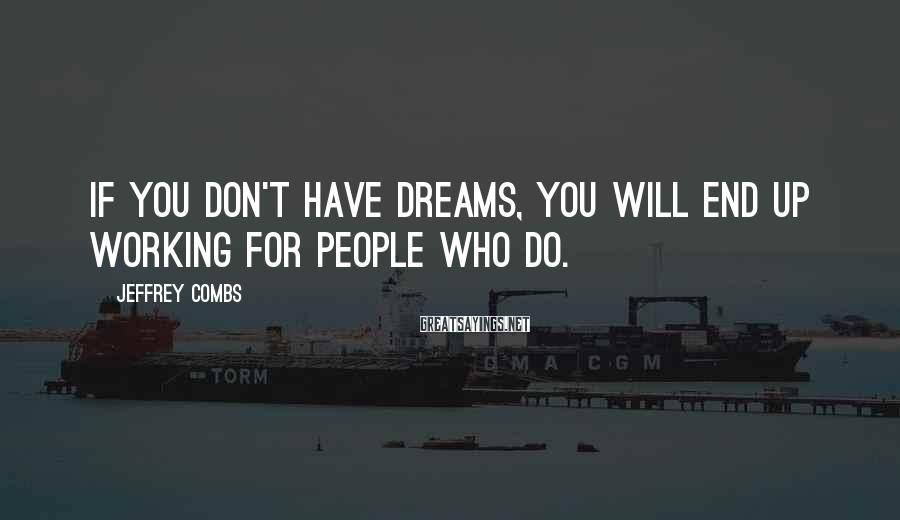 Jeffrey Combs Sayings: If you don't have dreams, you will end up working for people who do.