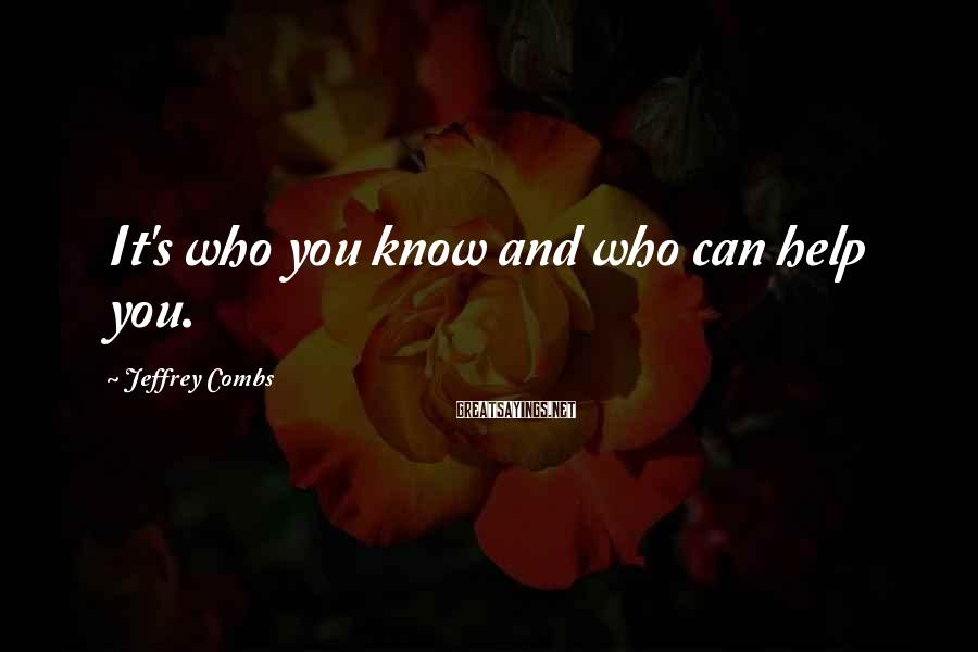 Jeffrey Combs Sayings: It's who you know and who can help you.
