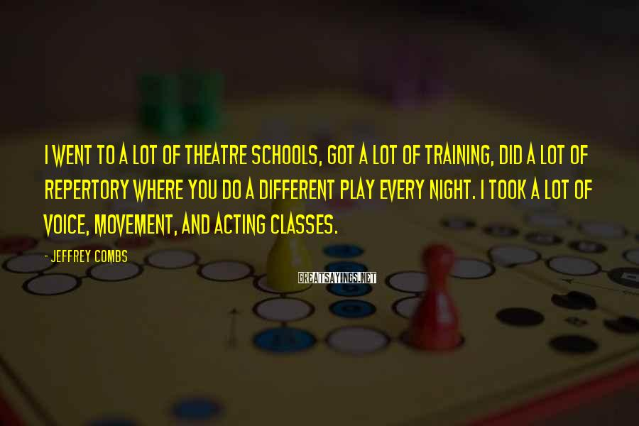 Jeffrey Combs Sayings: I went to a lot of theatre schools, got a lot of training, did a