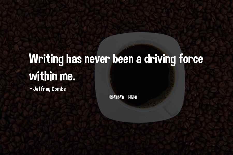 Jeffrey Combs Sayings: Writing has never been a driving force within me.