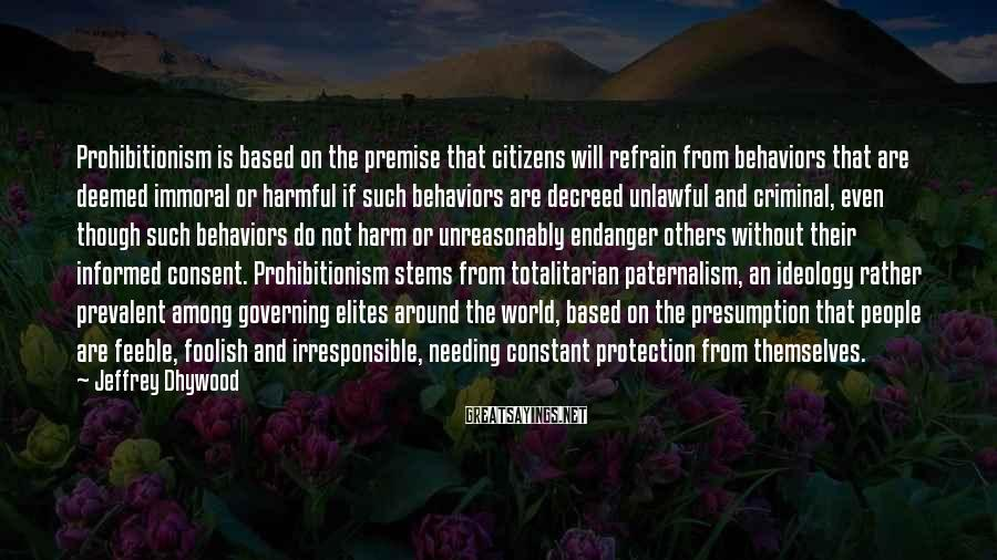 Jeffrey Dhywood Sayings: Prohibitionism is based on the premise that citizens will refrain from behaviors that are deemed