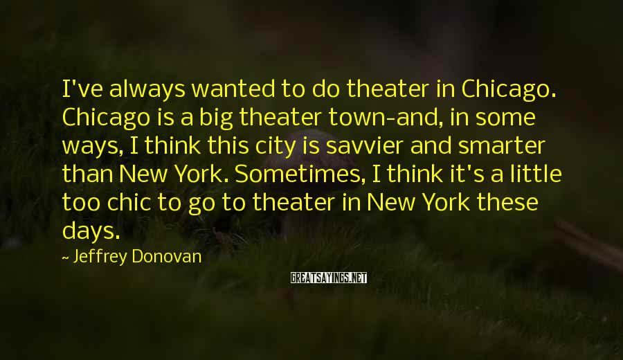Jeffrey Donovan Sayings: I've always wanted to do theater in Chicago. Chicago is a big theater town-and, in