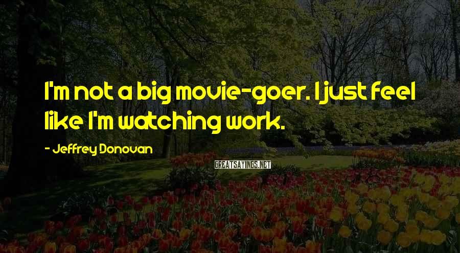 Jeffrey Donovan Sayings: I'm not a big movie-goer. I just feel like I'm watching work.