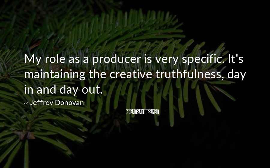 Jeffrey Donovan Sayings: My role as a producer is very specific. It's maintaining the creative truthfulness, day in