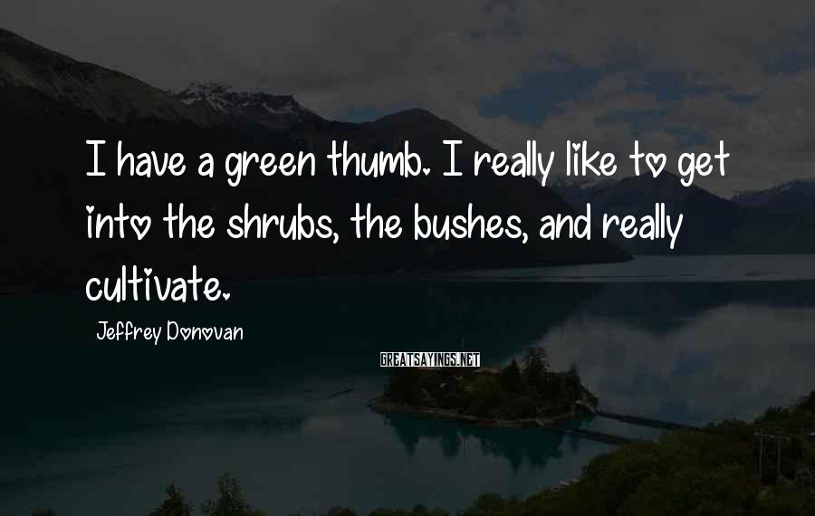 Jeffrey Donovan Sayings: I have a green thumb. I really like to get into the shrubs, the bushes,