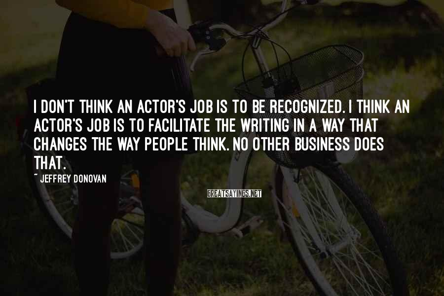 Jeffrey Donovan Sayings: I don't think an actor's job is to be recognized. I think an actor's job