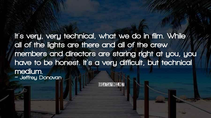 Jeffrey Donovan Sayings: It's very, very technical, what we do in film. While all of the lights are