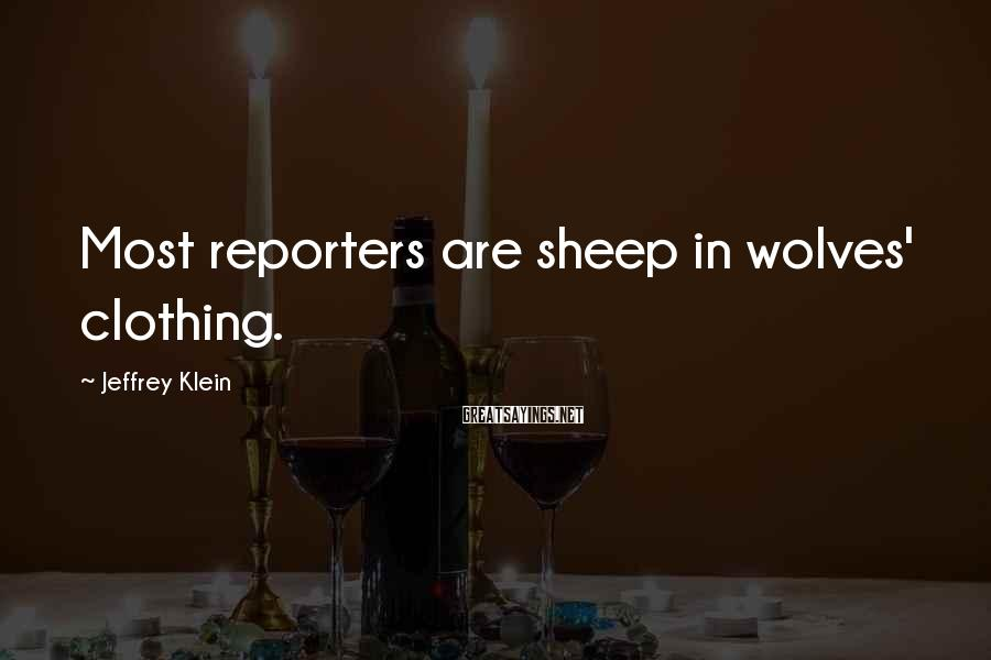 Jeffrey Klein Sayings: Most reporters are sheep in wolves' clothing.