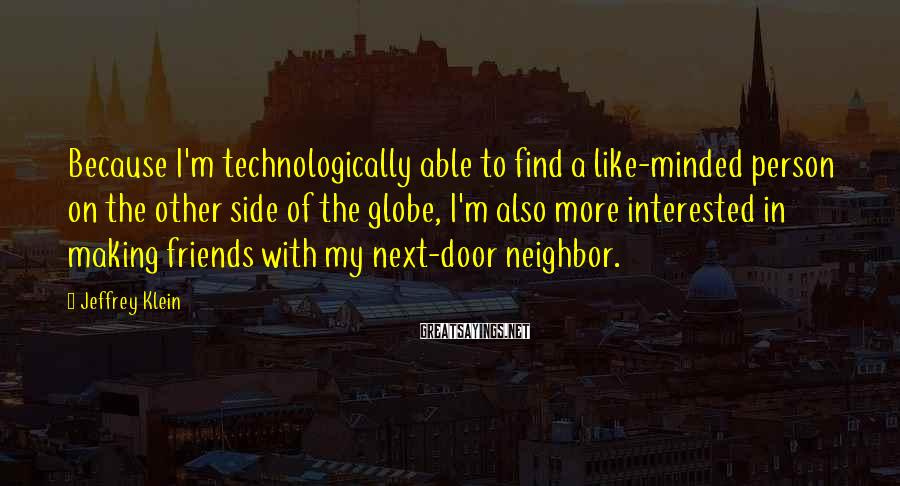 Jeffrey Klein Sayings: Because I'm technologically able to find a like-minded person on the other side of the