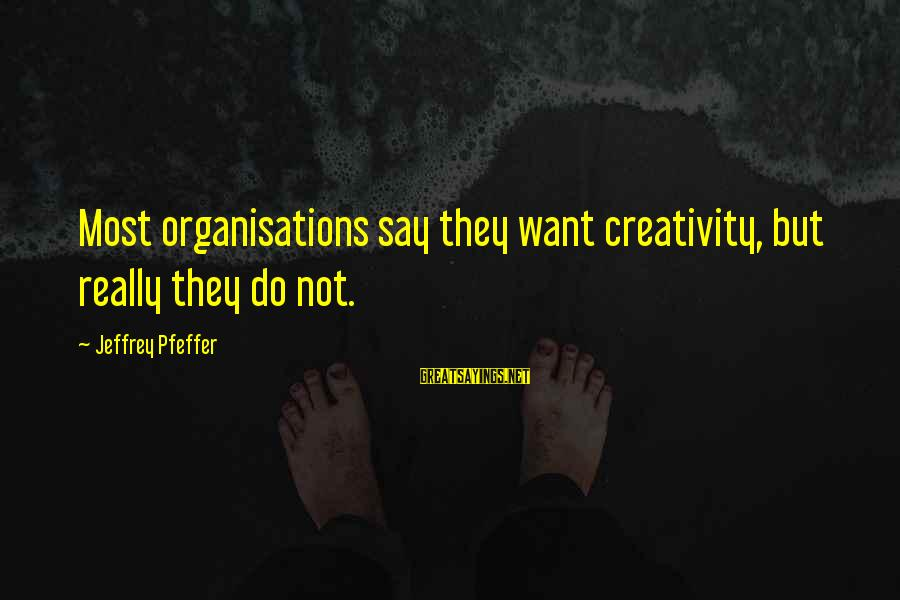 Jeffrey Pfeffer Sayings By Jeffrey Pfeffer: Most organisations say they want creativity, but really they do not.