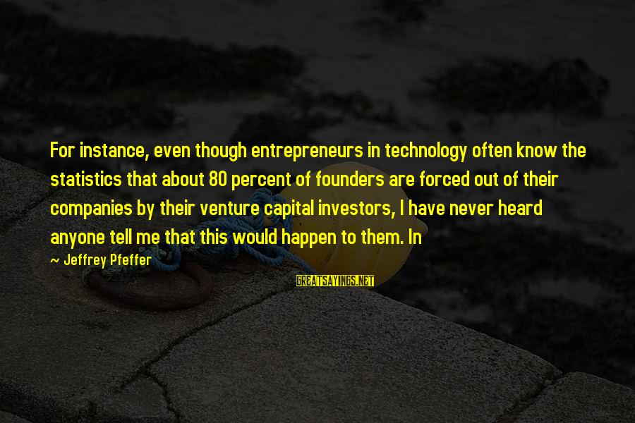 Jeffrey Pfeffer Sayings By Jeffrey Pfeffer: For instance, even though entrepreneurs in technology often know the statistics that about 80 percent
