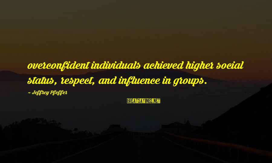 Jeffrey Pfeffer Sayings By Jeffrey Pfeffer: overconfident individuals achieved higher social status, respect, and influence in groups.