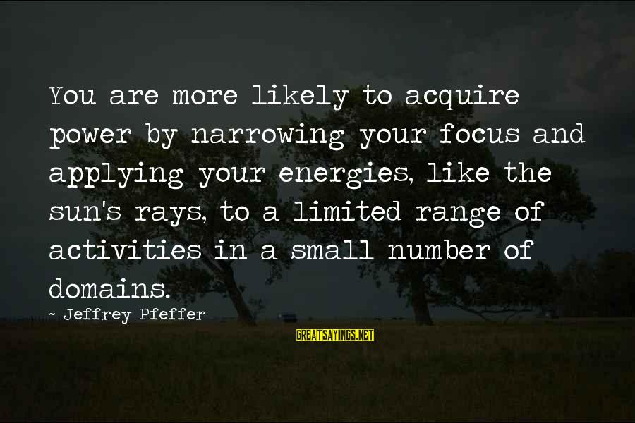 Jeffrey Pfeffer Sayings By Jeffrey Pfeffer: You are more likely to acquire power by narrowing your focus and applying your energies,