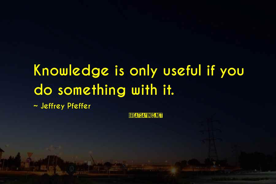 Jeffrey Pfeffer Sayings By Jeffrey Pfeffer: Knowledge is only useful if you do something with it.