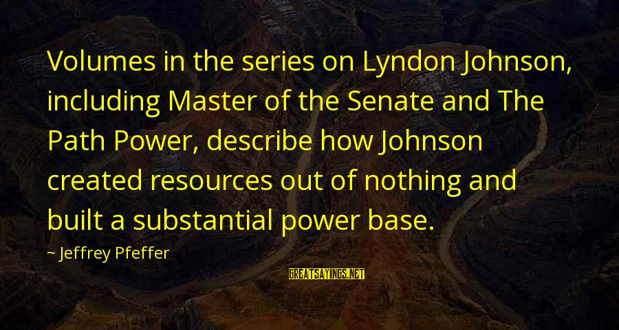 Jeffrey Pfeffer Sayings By Jeffrey Pfeffer: Volumes in the series on Lyndon Johnson, including Master of the Senate and The Path