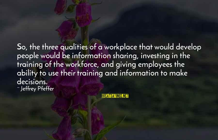 Jeffrey Pfeffer Sayings By Jeffrey Pfeffer: So, the three qualities of a workplace that would develop people would be information sharing,