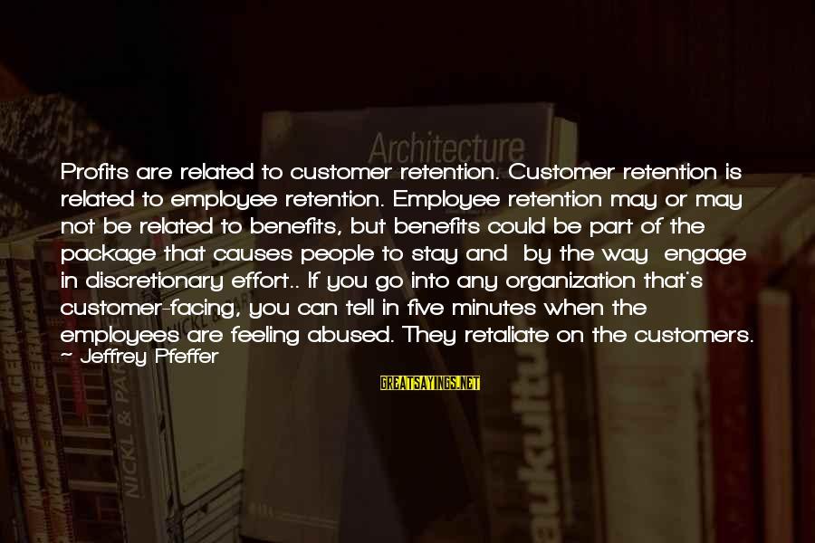 Jeffrey Pfeffer Sayings By Jeffrey Pfeffer: Profits are related to customer retention. Customer retention is related to employee retention. Employee retention