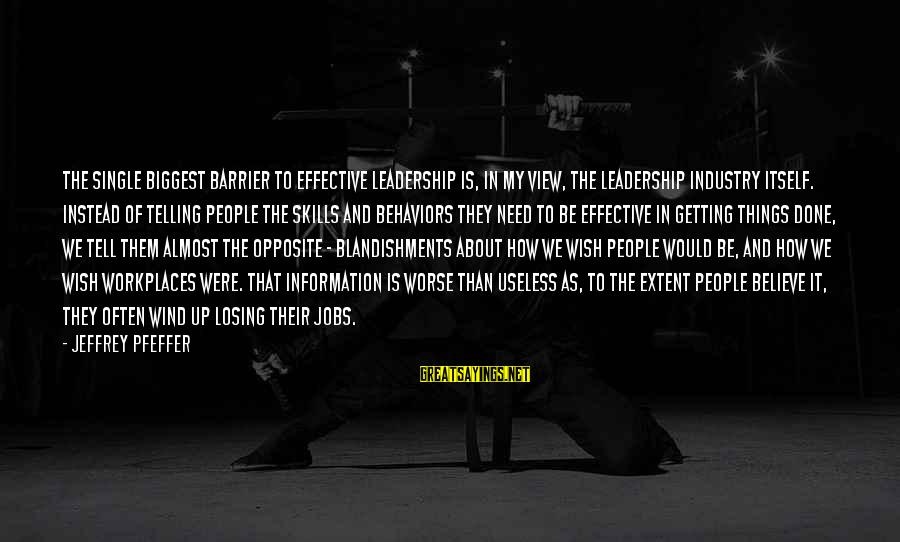 Jeffrey Pfeffer Sayings By Jeffrey Pfeffer: The single biggest barrier to effective leadership is, in my view, the leadership industry itself.