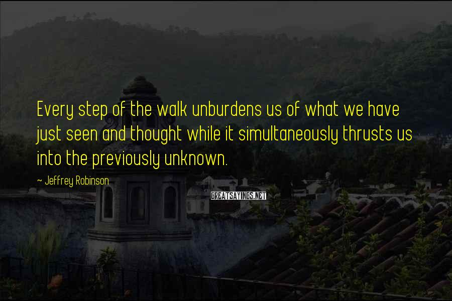 Jeffrey Robinson Sayings: Every step of the walk unburdens us of what we have just seen and thought