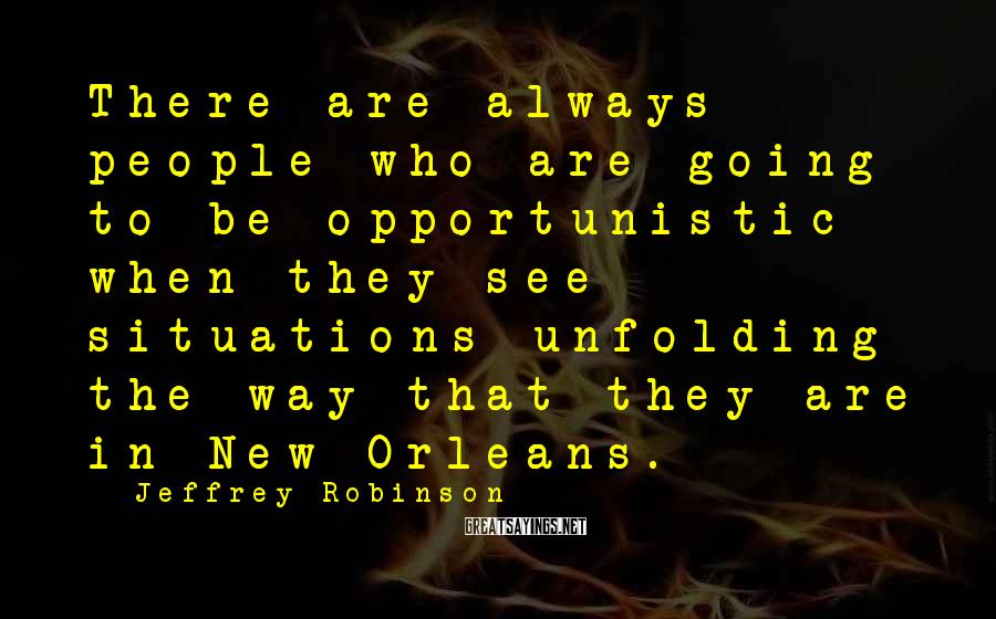 Jeffrey Robinson Sayings: There are always people who are going to be opportunistic when they see situations unfolding