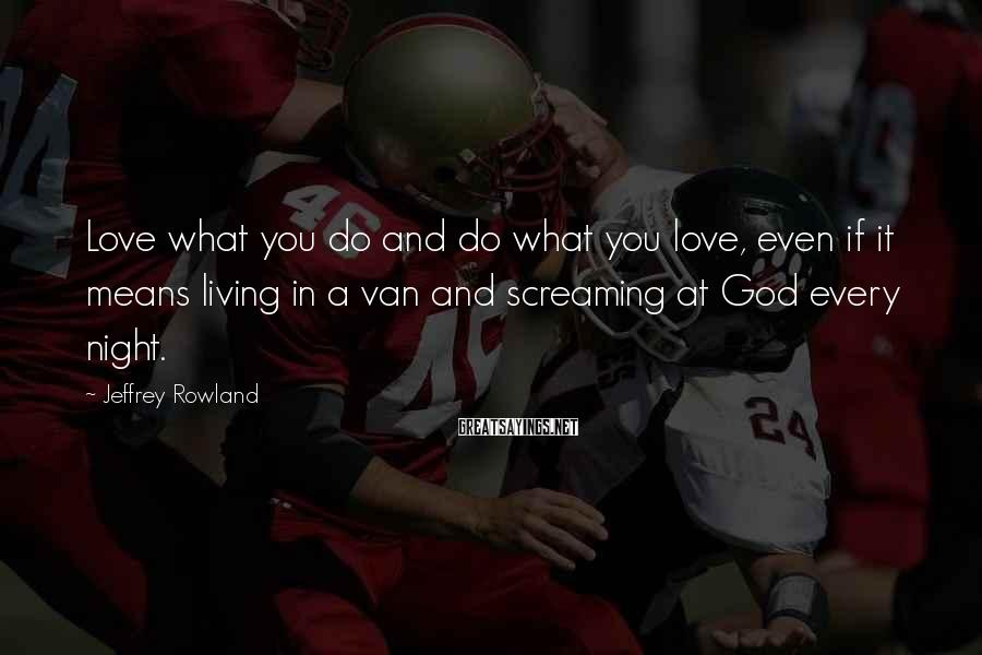 Jeffrey Rowland Sayings: Love what you do and do what you love, even if it means living in