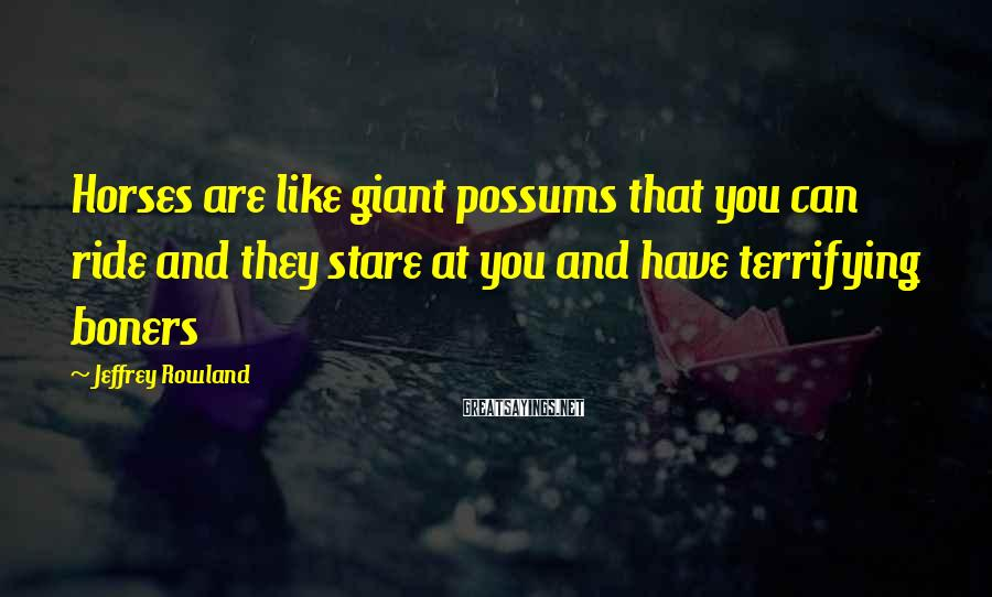 Jeffrey Rowland Sayings: Horses are like giant possums that you can ride and they stare at you and