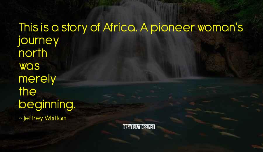 Jeffrey Whittam Sayings: This is a story of Africa. A pioneer woman's journey north was merely the beginning.