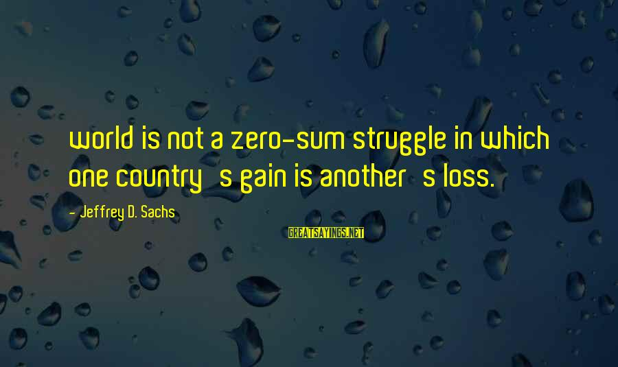 Jeffrey's Sayings By Jeffrey D. Sachs: world is not a zero-sum struggle in which one country's gain is another's loss.