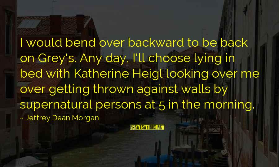 Jeffrey's Sayings By Jeffrey Dean Morgan: I would bend over backward to be back on Grey's. Any day, I'll choose lying