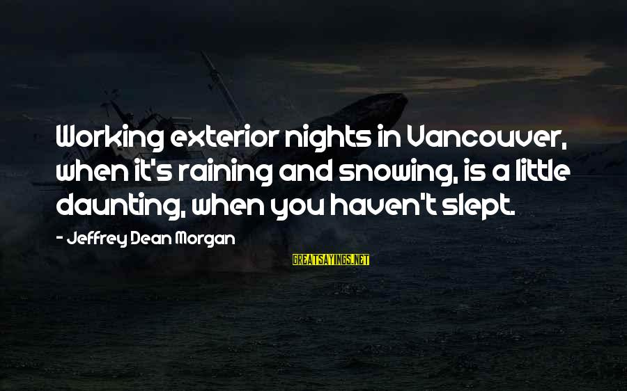 Jeffrey's Sayings By Jeffrey Dean Morgan: Working exterior nights in Vancouver, when it's raining and snowing, is a little daunting, when