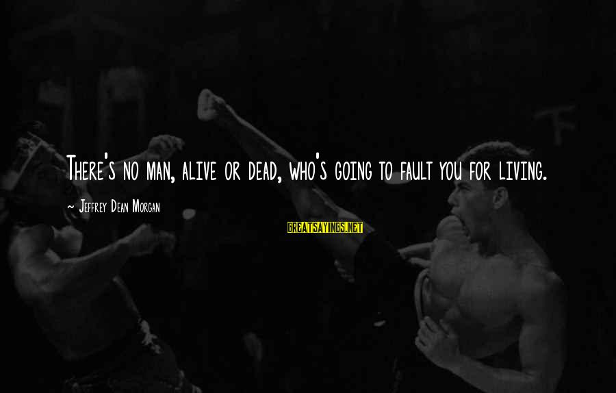 Jeffrey's Sayings By Jeffrey Dean Morgan: There's no man, alive or dead, who's going to fault you for living.
