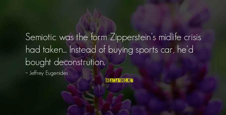 Jeffrey's Sayings By Jeffrey Eugenides: Semiotic was the form Zipperstein's midlife crisis had taken... Instead of buying sports car, he'd