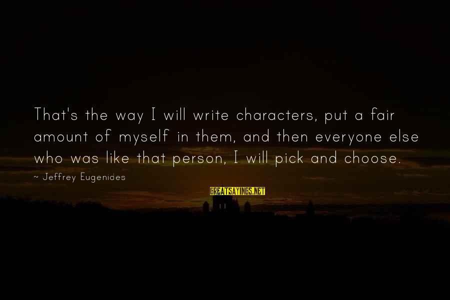 Jeffrey's Sayings By Jeffrey Eugenides: That's the way I will write characters, put a fair amount of myself in them,