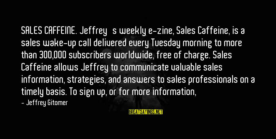 Jeffrey's Sayings By Jeffrey Gitomer: SALES CAFFEINE. Jeffrey's weekly e-zine, Sales Caffeine, is a sales wake-up call delivered every Tuesday
