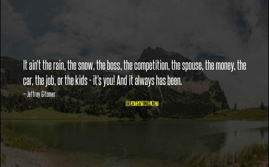 Jeffrey's Sayings By Jeffrey Gitomer: It ain't the rain, the snow, the boss, the competition, the spouse, the money, the