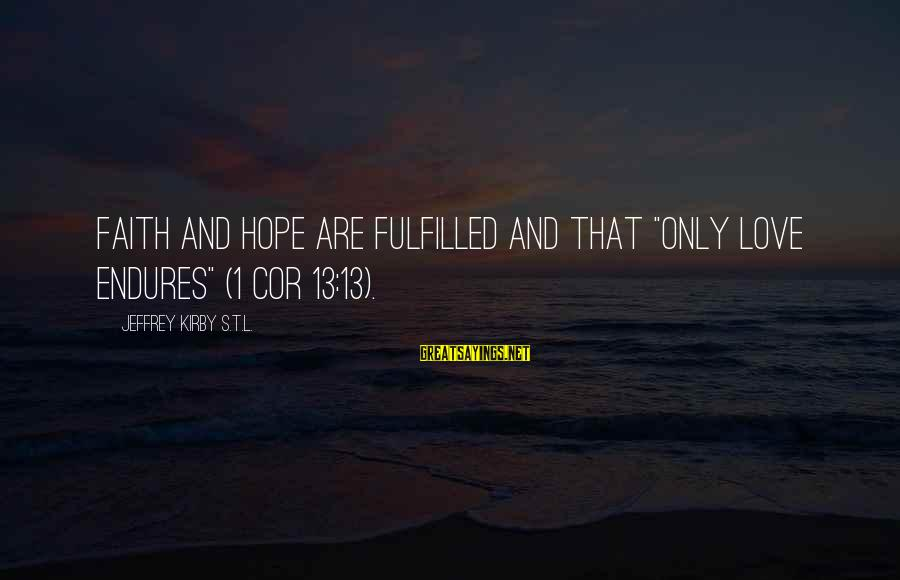 """Jeffrey's Sayings By Jeffrey Kirby S.T.L.: faith and hope are fulfilled and that """"only love endures"""" (1 Cor 13:13)."""