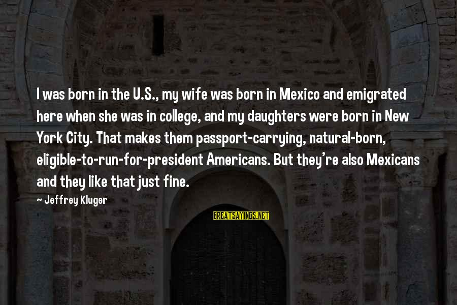 Jeffrey's Sayings By Jeffrey Kluger: I was born in the U.S., my wife was born in Mexico and emigrated here
