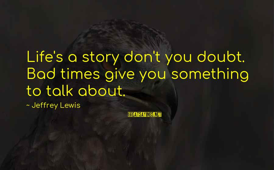 Jeffrey's Sayings By Jeffrey Lewis: Life's a story don't you doubt. Bad times give you something to talk about.