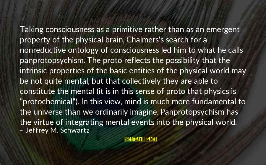 Jeffrey's Sayings By Jeffrey M. Schwartz: Taking consciousness as a primitive rather than as an emergent property of the physical brain,