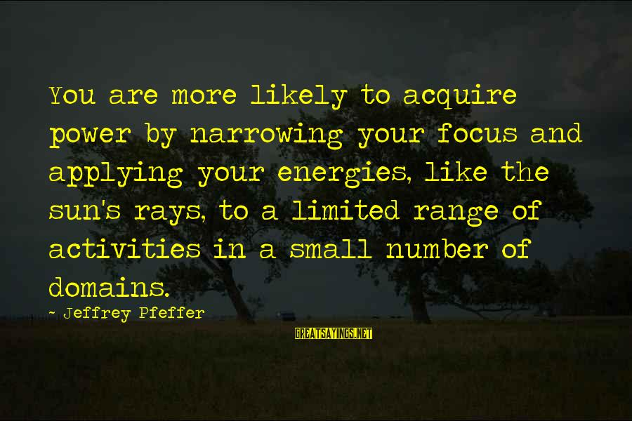 Jeffrey's Sayings By Jeffrey Pfeffer: You are more likely to acquire power by narrowing your focus and applying your energies,