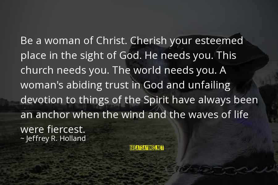 Jeffrey's Sayings By Jeffrey R. Holland: Be a woman of Christ. Cherish your esteemed place in the sight of God. He