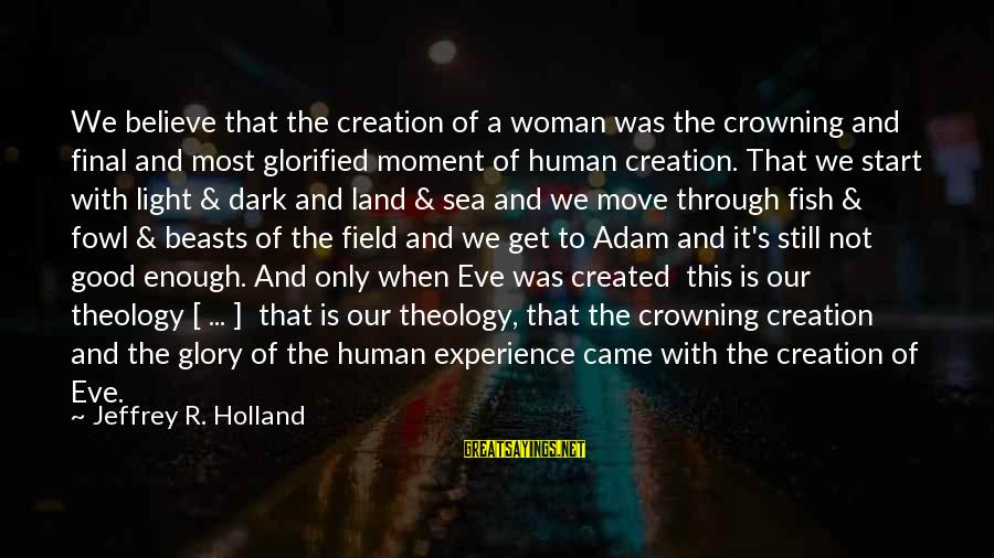 Jeffrey's Sayings By Jeffrey R. Holland: We believe that the creation of a woman was the crowning and final and most