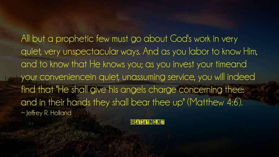 Jeffrey's Sayings By Jeffrey R. Holland: All but a prophetic few must go about God's work in very quiet, very unspectacular